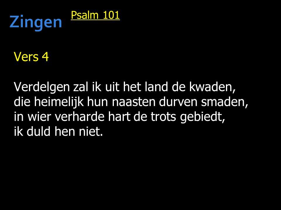 Psalm 101 Vers 4 Verdelgen zal ik uit het land de kwaden, die heimelijk hun naasten durven smaden, in wier verharde hart de trots gebiedt, ik duld hen