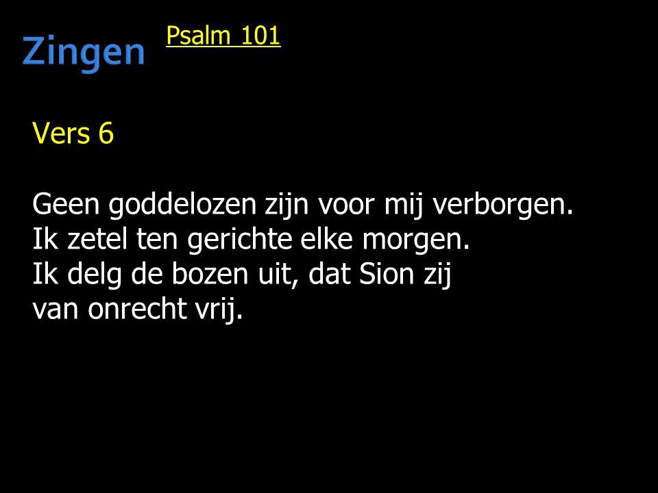Psalm 101 Vers 6 Geen goddelozen zijn voor mij verborgen. Ik zetel ten gerichte elke morgen. Ik delg de bozen uit, dat Sion zij van onrecht vrij.