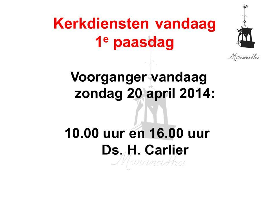 Voorganger vandaag zondag 20 april 2014: 10.00 uur en 16.00 uur Ds. H. Carlier Kerkdiensten vandaag 1 e paasdag