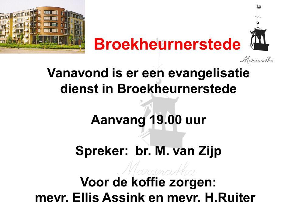 Broekheurnerstede Vanavond is er een evangelisatie dienst in Broekheurnerstede Aanvang 19.00 uur Spreker: br. M. van Zijp Voor de koffie zorgen: mevr.