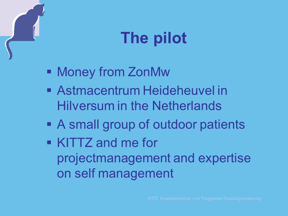 KITTZ KwaliteitsInstituut voor Toegepaste ThuisZorgvernieuwing The pilot  Money from ZonMw  Astmacentrum Heideheuvel in Hilversum in the Netherlands  A small group of outdoor patients  KITTZ and me for projectmanagement and expertise on self management