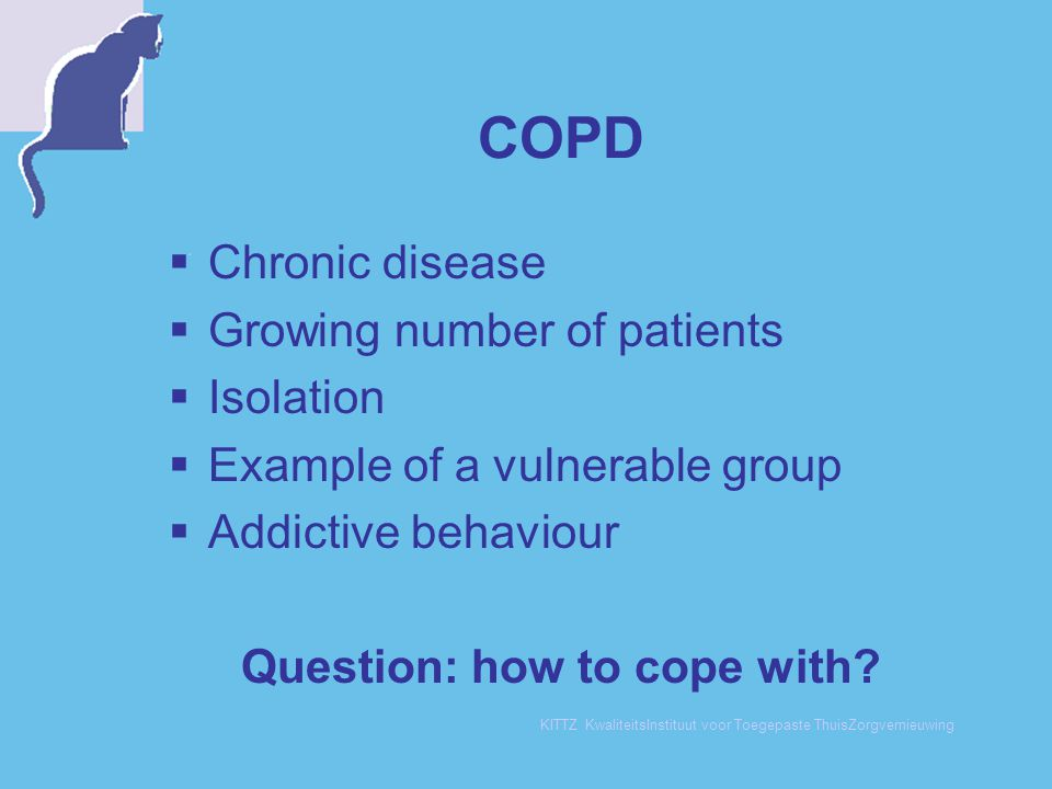 KITTZ KwaliteitsInstituut voor Toegepaste ThuisZorgvernieuwing COPD  Chronic disease  Growing number of patients  Isolation  Example of a vulnerable group  Addictive behaviour Question: how to cope with?