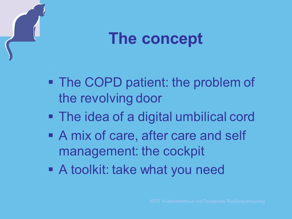 KITTZ KwaliteitsInstituut voor Toegepaste ThuisZorgvernieuwing The concept  The COPD patient: the problem of the revolving door  The idea of a digital umbilical cord  A mix of care, after care and self management: the cockpit  A toolkit: take what you need