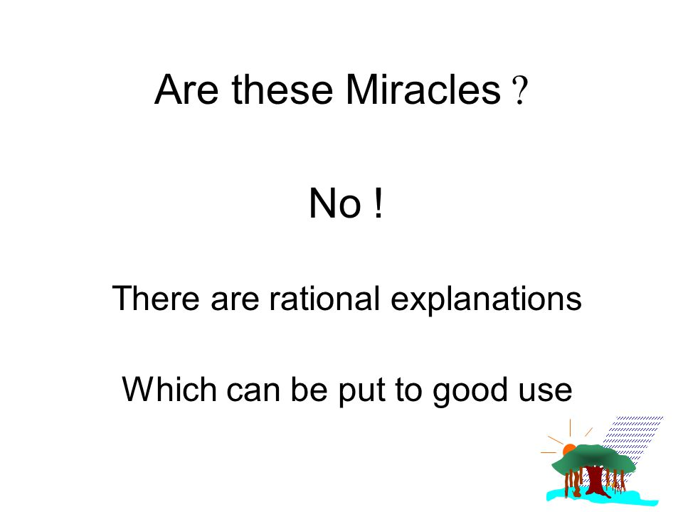 Are these Miracles ? No ! There are rational explanations Which can be put to good use
