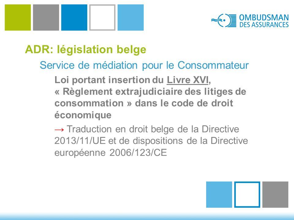 ADR: législation belge Service de médiation pour le Consommateur Loi portant insertion du Livre XVI, « Règlement extrajudiciaire des litiges de consommation » dans le code de droit économique → Traduction en droit belge de la Directive 2013/11/UE et de dispositions de la Directive européenne 2006/123/CE