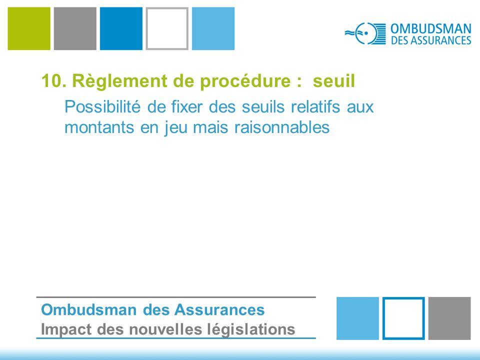 10. Règlement de procédure : seuil Possibilité de fixer des seuils relatifs aux montants en jeu mais raisonnables Ombudsman des Assurances Impact des