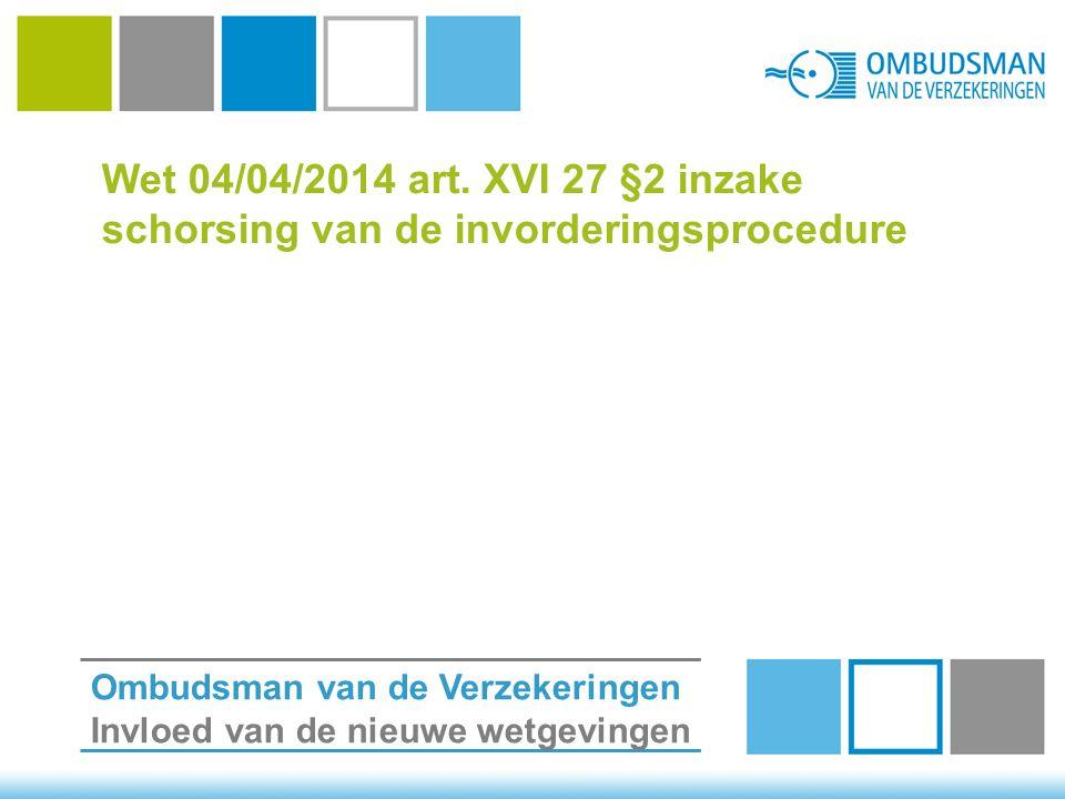 Wet 04/04/2014 art. XVI 27 §2 inzake schorsing van de invorderingsprocedure Ombudsman van de Verzekeringen Invloed van de nieuwe wetgevingen