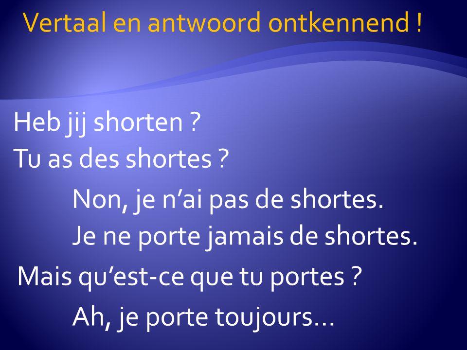 Heb jij shorten . Vertaal en antwoord ontkennend .