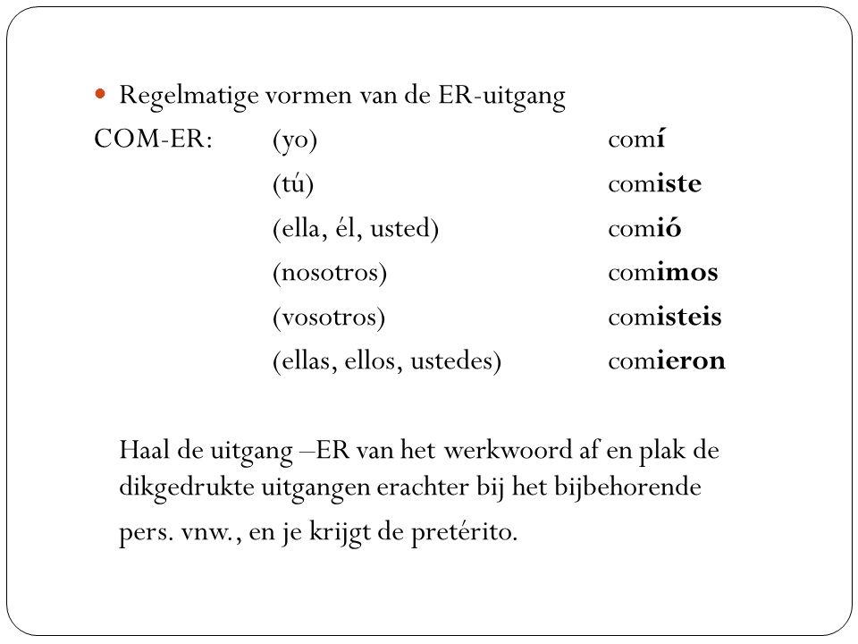 Regelmatige vormen van de ER-uitgang COM-ER: (yo) comí (tú) comiste (ella, él, usted) comió (nosotros) comimos (vosotros) comisteis (ellas, ellos, ust