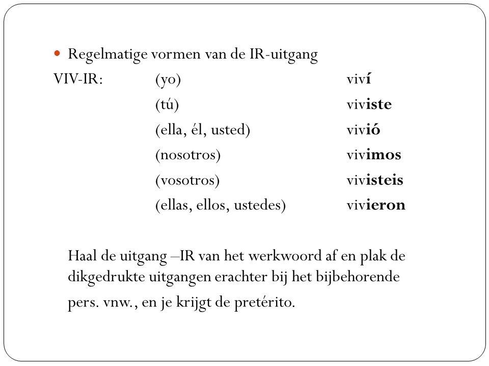 Regelmatige vormen van de IR-uitgang VIV-IR: (yo) viví (tú) viviste (ella, él, usted) vivió (nosotros) vivimos (vosotros) vivisteis (ellas, ellos, ust