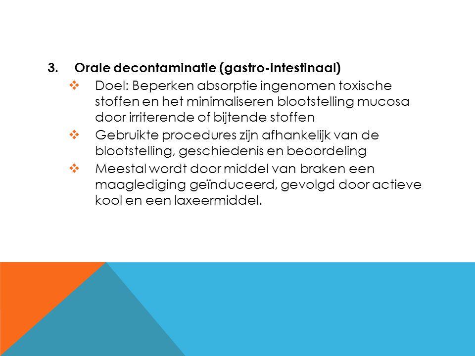3.Orale decontaminatie (gastro-intestinaal)  Doel: Beperken absorptie ingenomen toxische stoffen en het minimaliseren blootstelling mucosa door irrit