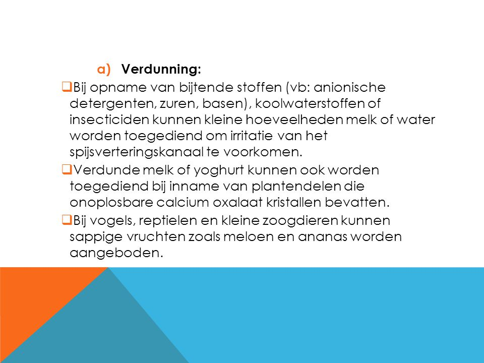 a) Verdunning:  Bij opname van bijtende stoffen (vb: anionische detergenten, zuren, basen), koolwaterstoffen of insecticiden kunnen kleine hoeveelhed