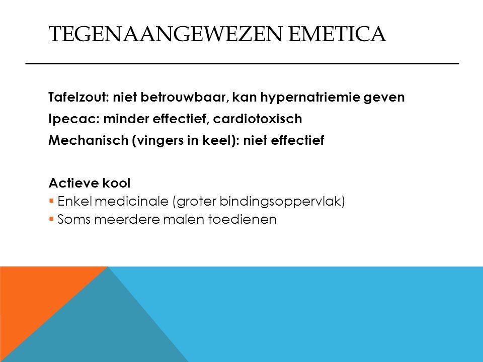 TEGENAANGEWEZEN EMETICA Tafelzout: niet betrouwbaar, kan hypernatriemie geven Ipecac: minder effectief, cardiotoxisch Mechanisch (vingers in keel): ni