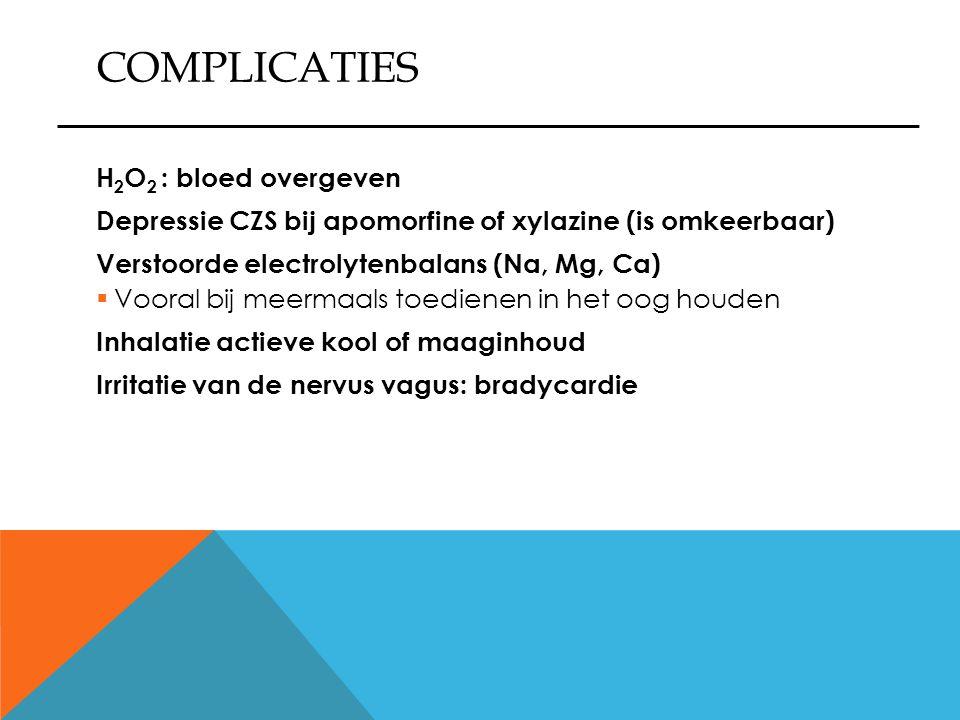 COMPLICATIES H 2 O 2 : bloed overgeven Depressie CZS bij apomorfine of xylazine (is omkeerbaar) Verstoorde electrolytenbalans (Na, Mg, Ca)  Vooral bi
