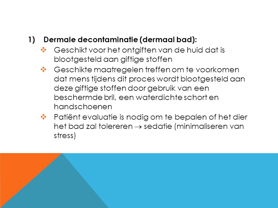  Droge componenten op de huid worden best verwijderd via borstelen of stofzuigen  Water en shampoo kunnen de oppervlaktespanning van de huid veranderen waardoor dermale absorptie van het toxisch product doorheen de huid toeneemt  Milde, vloeibare reinigingsmiddelen effectief in het verwijderen van producten op basis van olie verbindingen  Bij vogels, reptielen, … mild verdund reinigingsmiddel benevelen (vermijd de omgeving van de ogen)