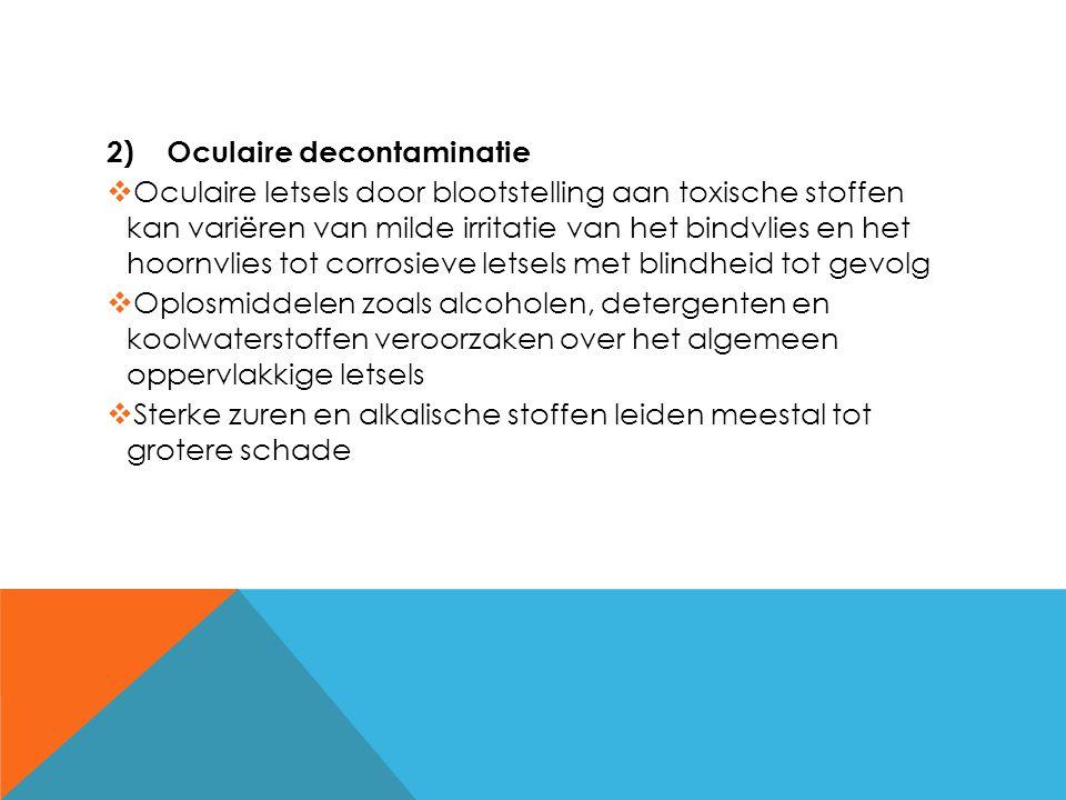 2)Oculaire decontaminatie  Oculaire letsels door blootstelling aan toxische stoffen kan variëren van milde irritatie van het bindvlies en het hoornvl