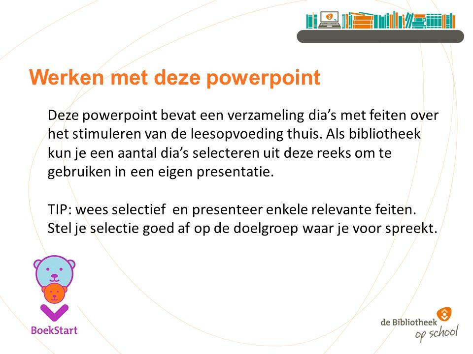 Werken met deze powerpoint Deze powerpoint bevat een verzameling dia's met feiten over het stimuleren van de leesopvoeding thuis. Als bibliotheek kun