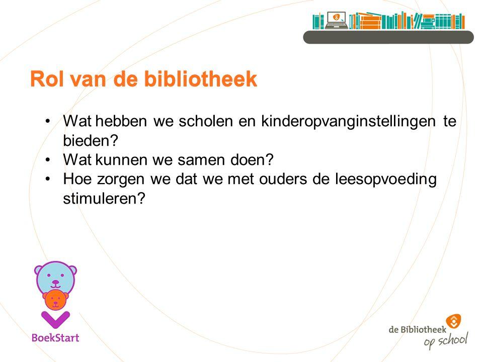 Rol van de bibliotheek Wat hebben we scholen en kinderopvanginstellingen te bieden? Wat kunnen we samen doen? Hoe zorgen we dat we met ouders de leeso
