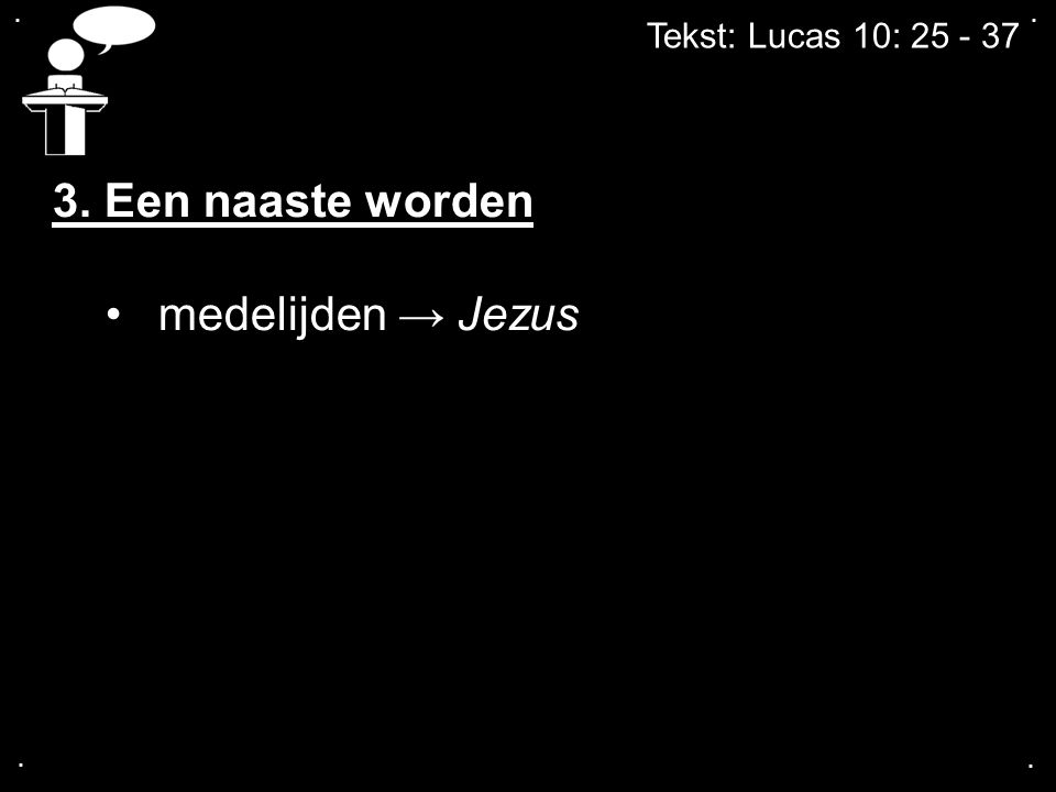 .... Tekst: Lucas 10: 25 - 37 3. Een naaste worden medelijden → Jezus