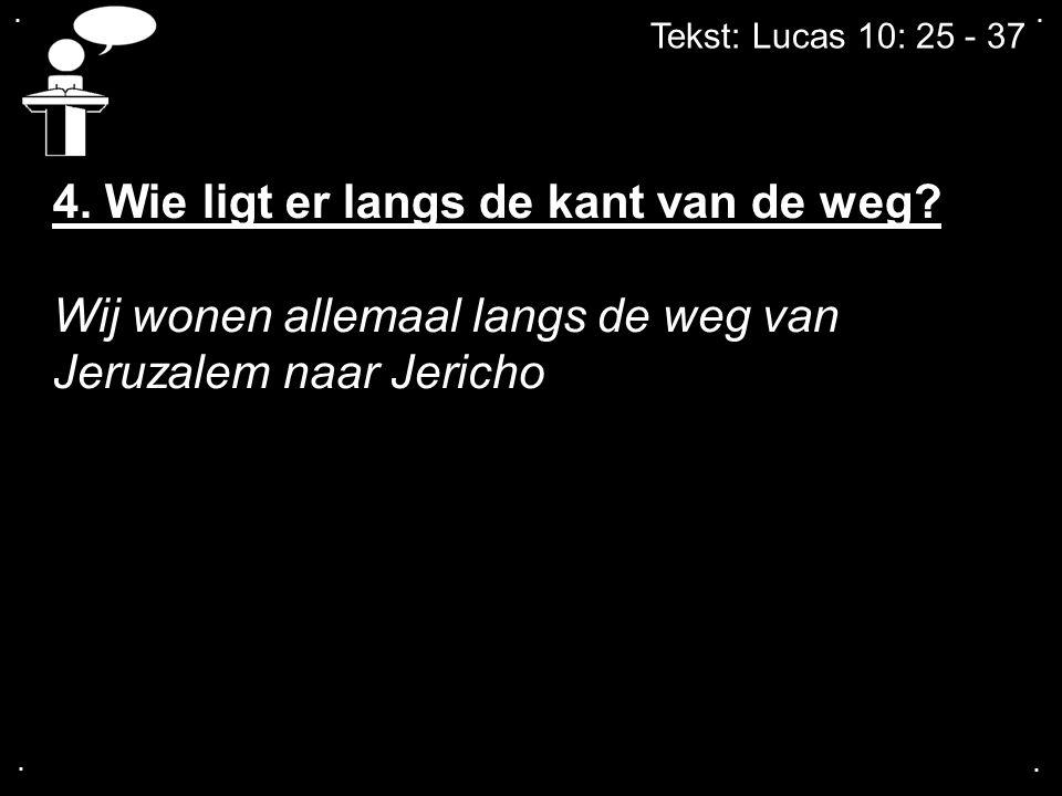 .... Tekst: Lucas 10: 25 - 37 4. Wie ligt er langs de kant van de weg? Wij wonen allemaal langs de weg van Jeruzalem naar Jericho