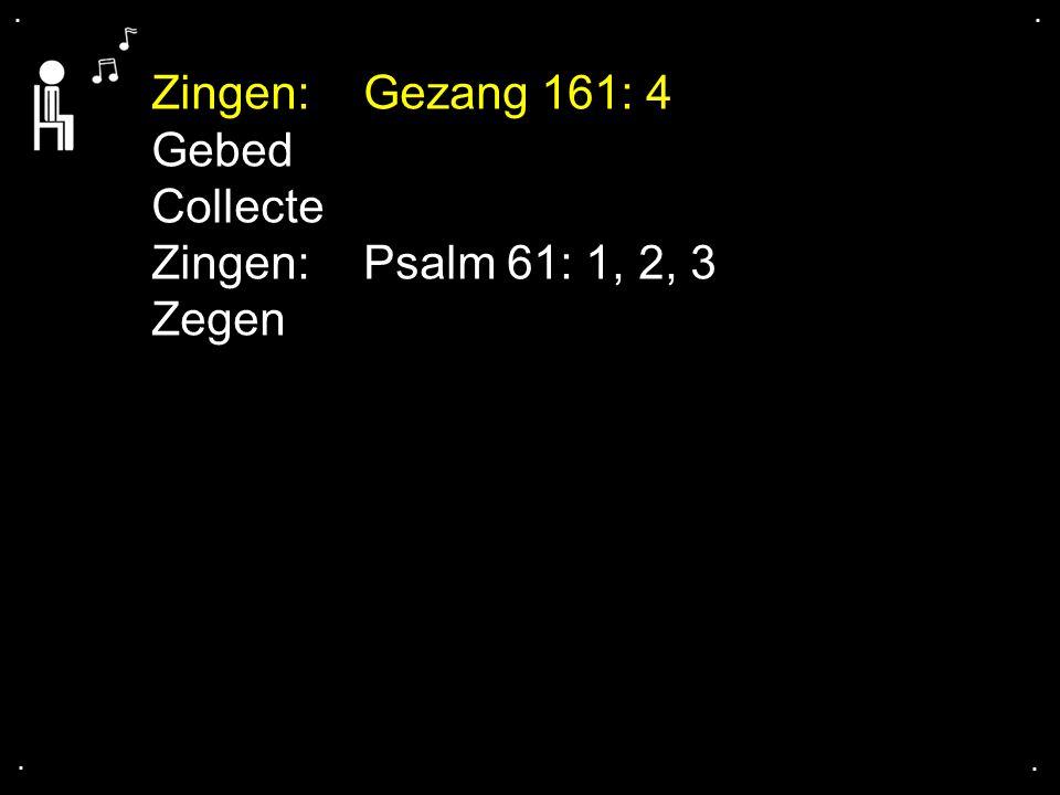 .... Zingen:Gezang 161: 4 Gebed Collecte Zingen:Psalm 61: 1, 2, 3 Zegen