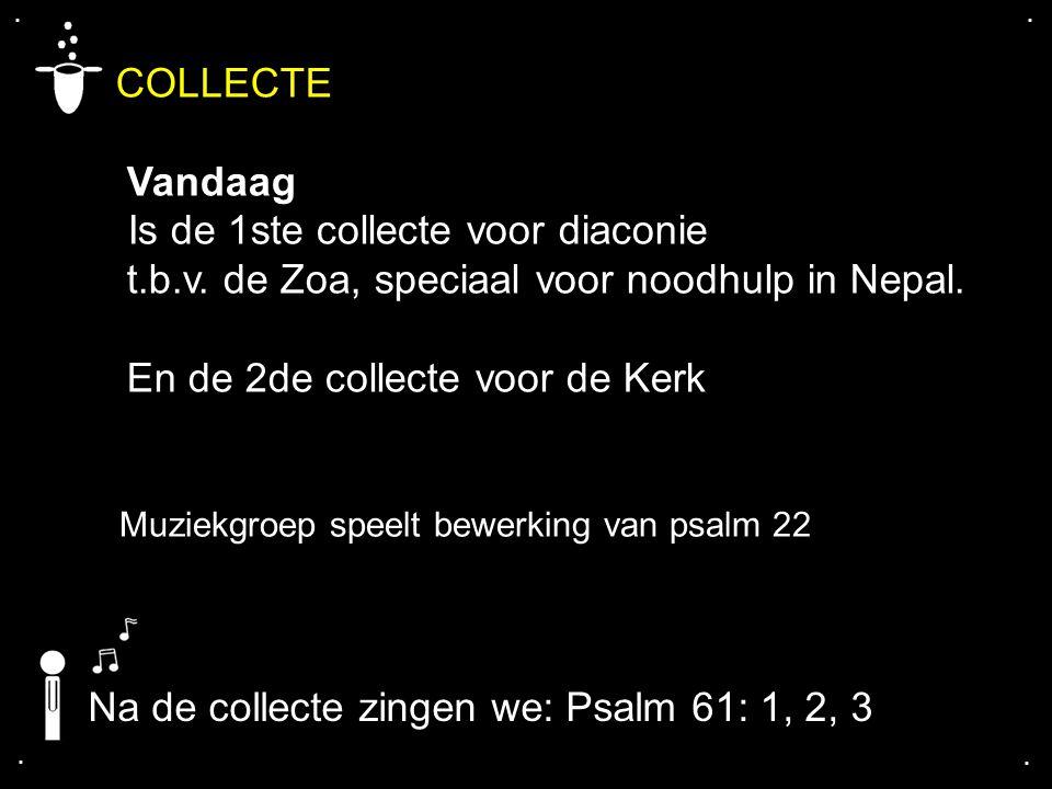 .... COLLECTE Vandaag Is de 1ste collecte voor diaconie t.b.v. de Zoa, speciaal voor noodhulp in Nepal. En de 2de collecte voor de Kerk Na de collecte