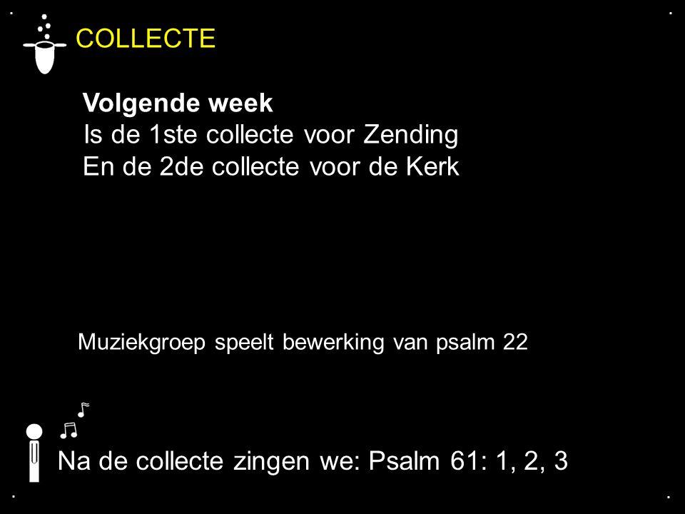 .... COLLECTE Volgende week Is de 1ste collecte voor Zending En de 2de collecte voor de Kerk Na de collecte zingen we: Psalm 61: 1, 2, 3 Muziekgroep s