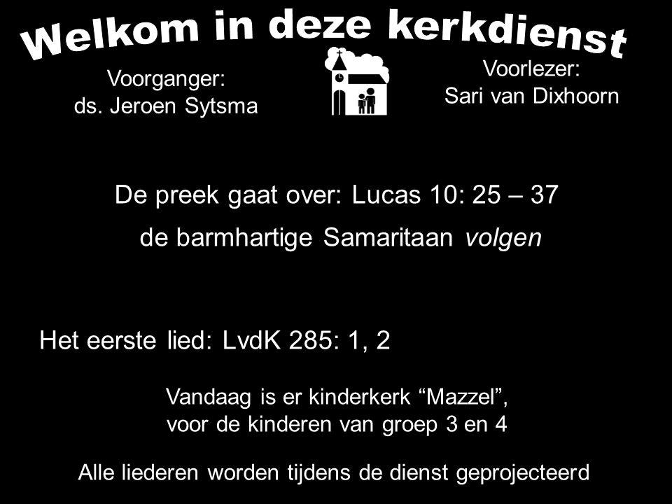 Het eerste lied: LvdK 285: 1, 2 Alle liederen worden tijdens de dienst geprojecteerd Voorganger: ds. Jeroen Sytsma De preek gaat over: Lucas 10: 25 –