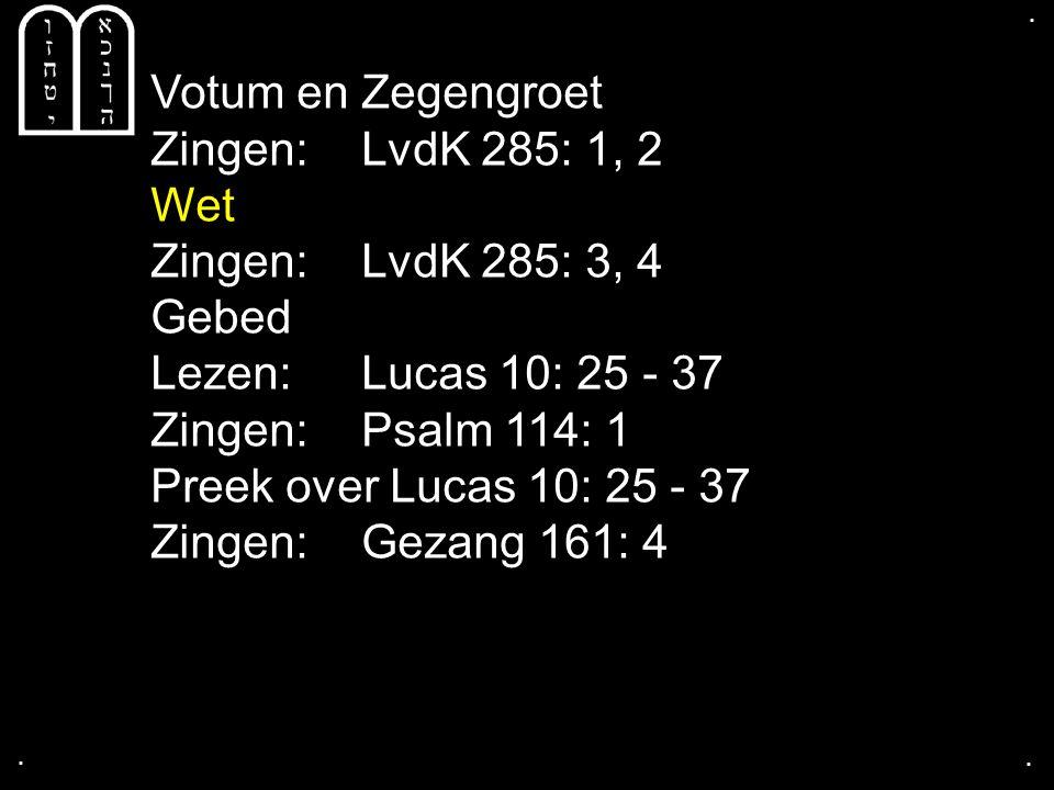 .... Votum en Zegengroet Zingen:LvdK 285: 1, 2 Wet Zingen:LvdK 285: 3, 4 Gebed Lezen: Lucas 10: 25 - 37 Zingen:Psalm 114: 1 Preek over Lucas 10: 25 -