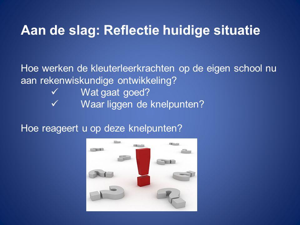 Aan de slag: Reflectie huidige situatie Hoe werken de kleuterleerkrachten op de eigen school nu aan rekenwiskundige ontwikkeling.