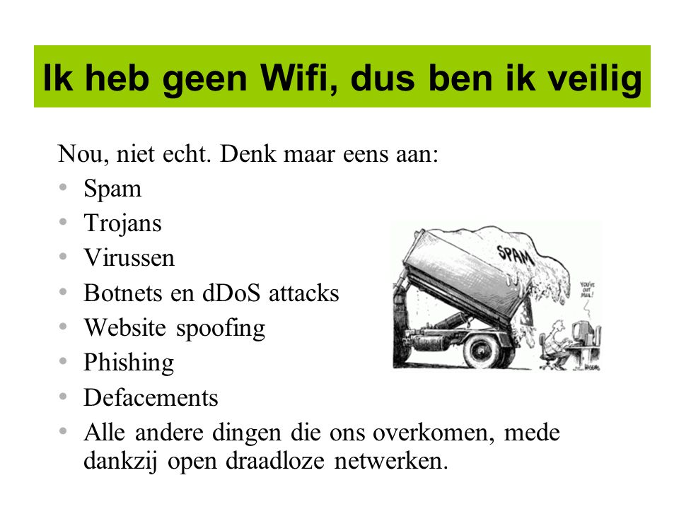 Ik heb geen Wifi, dus ben ik veilig Nou, niet echt. Denk maar eens aan: Spam Trojans Virussen Botnets en dDoS attacks Website spoofing Phishing Deface