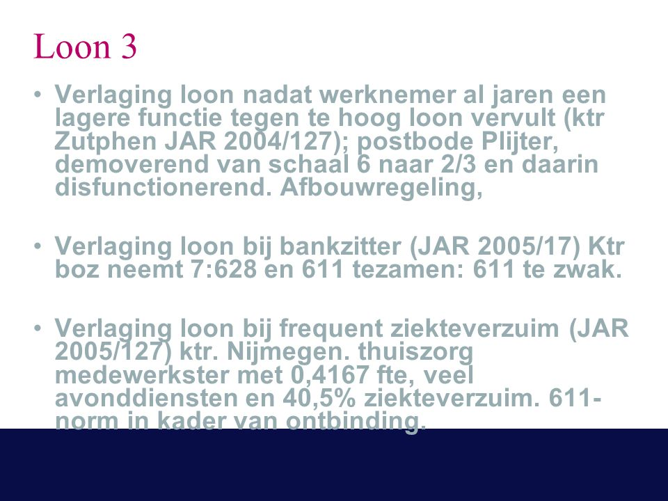 Loon 3 Verlaging loon nadat werknemer al jaren een lagere functie tegen te hoog loon vervult (ktr Zutphen JAR 2004/127); postbode Plijter, demoverend van schaal 6 naar 2/3 en daarin disfunctionerend.