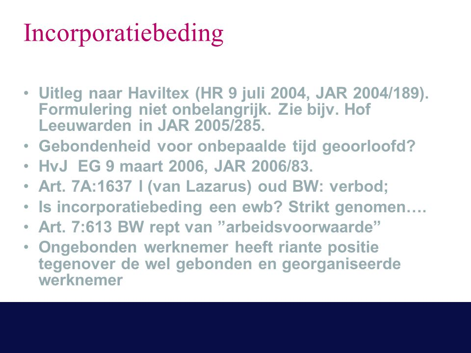 Incorporatiebeding Uitleg naar Haviltex (HR 9 juli 2004, JAR 2004/189). Formulering niet onbelangrijk. Zie bijv. Hof Leeuwarden in JAR 2005/285. Gebon