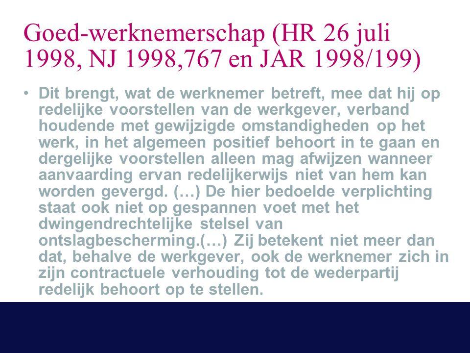 Goed-werknemerschap (HR 26 juli 1998, NJ 1998,767 en JAR 1998/199) Dit brengt, wat de werknemer betreft, mee dat hij op redelijke voorstellen van de werkgever, verband houdende met gewijzigde omstandigheden op het werk, in het algemeen positief behoort in te gaan en dergelijke voorstellen alleen mag afwijzen wanneer aanvaarding ervan redelijkerwijs niet van hem kan worden gevergd.