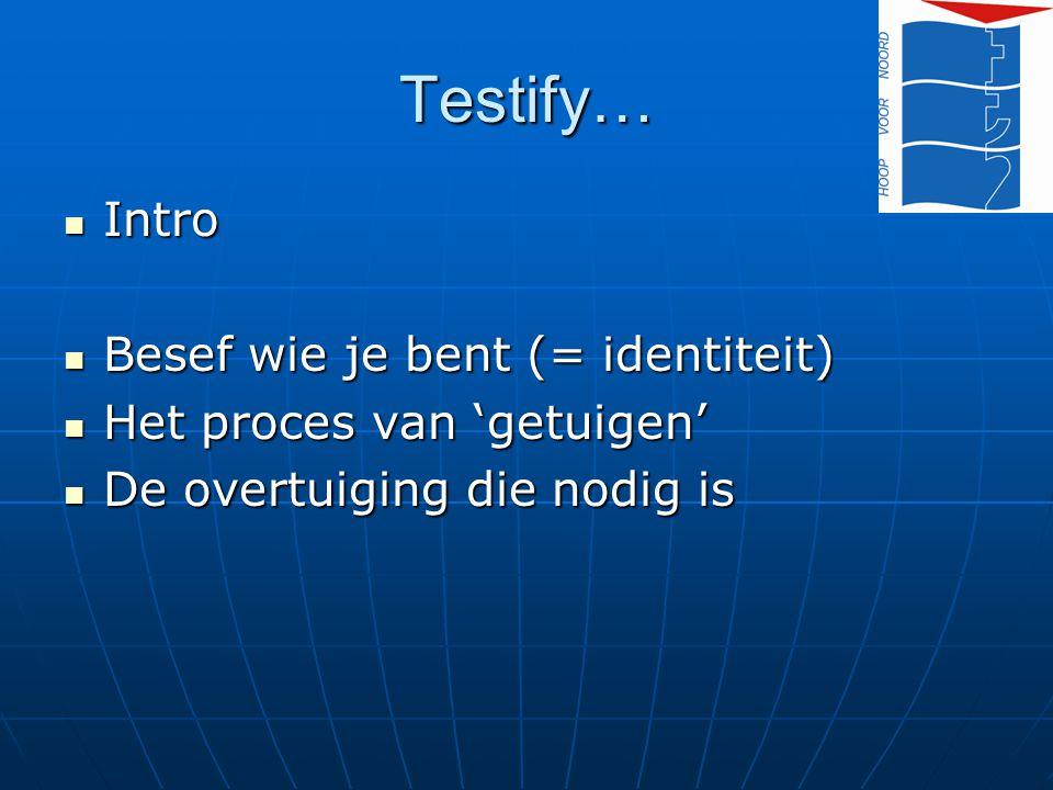Testify… Intro Intro Besef wie je bent (= identiteit) Besef wie je bent (= identiteit) Het proces van 'getuigen' Het proces van 'getuigen' De overtuig