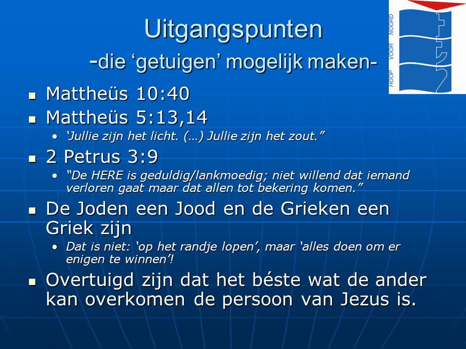 Uitgangspunten - die 'getuigen' mogelijk maken- Mattheüs 10:40 Mattheüs 10:40 Mattheüs 5:13,14 Mattheüs 5:13,14 'Jullie zijn het licht. (…) Jullie zij
