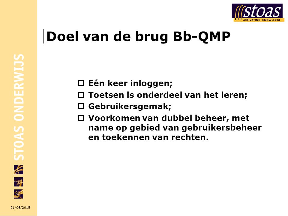 01/06/2015 Doel van de brug Bb-QMP  Eén keer inloggen;  Toetsen is onderdeel van het leren;  Gebruikersgemak;  Voorkomen van dubbel beheer, met name op gebied van gebruikersbeheer en toekennen van rechten.