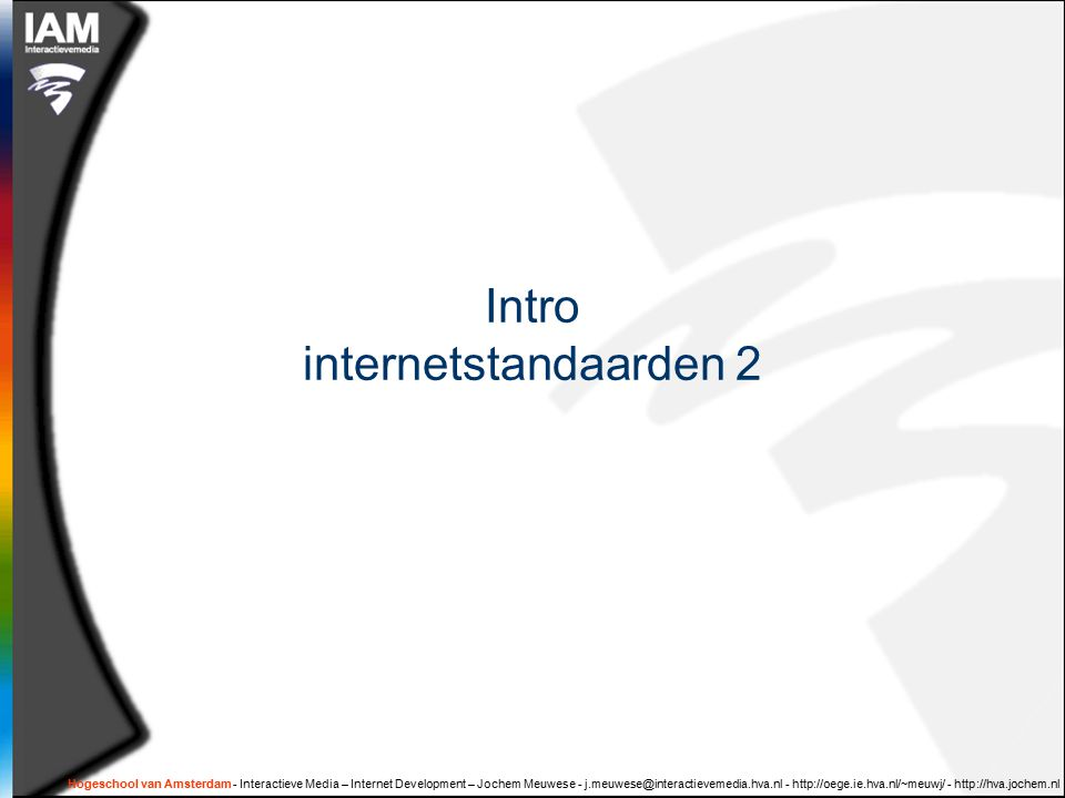 Hogeschool van Amsterdam - Interactieve Media – Internet Development – Jochem Meuwese - j.meuwese@interactievemedia.hva.nl - http://oege.ie.hva.nl/~meuwj/ - http://hva.jochem.nl Intro internetstandaarden 2