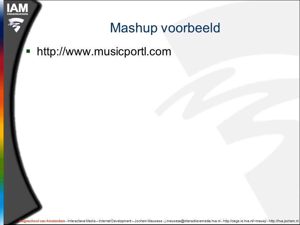 Hogeschool van Amsterdam - Interactieve Media – Internet Development – Jochem Meuwese - j.meuwese@interactievemedia.hva.nl - http://oege.ie.hva.nl/~meuwj/ - http://hva.jochem.nl Mashup voorbeeld  http://www.musicportl.com