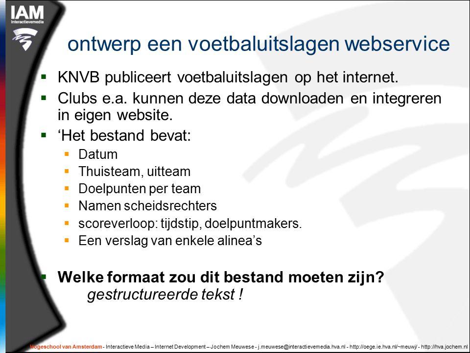 Hogeschool van Amsterdam - Interactieve Media – Internet Development – Jochem Meuwese - j.meuwese@interactievemedia.hva.nl - http://oege.ie.hva.nl/~meuwj/ - http://hva.jochem.nl ontwerp een voetbaluitslagen webservice  KNVB publiceert voetbaluitslagen op het internet.