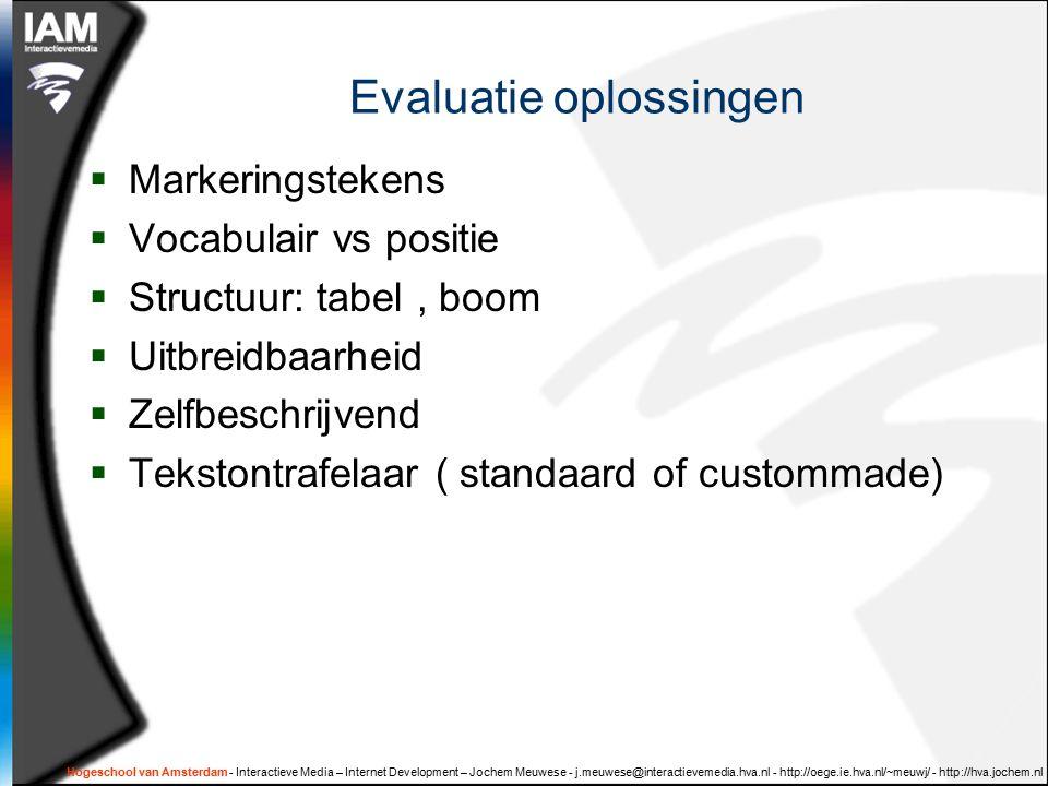 Hogeschool van Amsterdam - Interactieve Media – Internet Development – Jochem Meuwese - j.meuwese@interactievemedia.hva.nl - http://oege.ie.hva.nl/~meuwj/ - http://hva.jochem.nl Evaluatie oplossingen  Markeringstekens  Vocabulair vs positie  Structuur: tabel, boom  Uitbreidbaarheid  Zelfbeschrijvend  Tekstontrafelaar ( standaard of custommade)