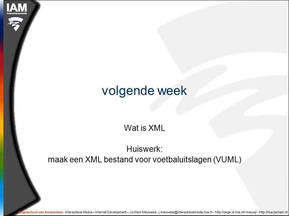 Hogeschool van Amsterdam - Interactieve Media – Internet Development – Jochem Meuwese - j.meuwese@interactievemedia.hva.nl - http://oege.ie.hva.nl/~meuwj/ - http://hva.jochem.nl volgende week Wat is XML Huiswerk: maak een XML bestand voor voetbaluitslagen (VUML)
