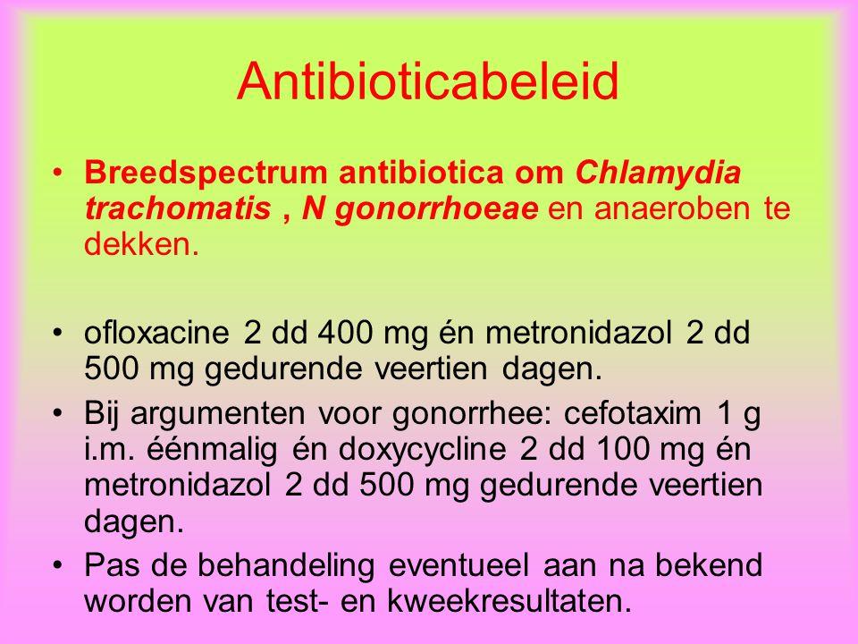 Antibioticabeleid Breedspectrum antibiotica om Chlamydia trachomatis, N gonorrhoeae en anaeroben te dekken.