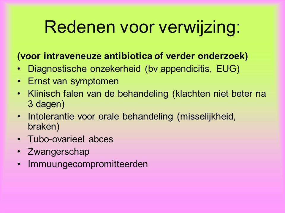 Redenen voor verwijzing: (voor intraveneuze antibiotica of verder onderzoek) Diagnostische onzekerheid (bv appendicitis, EUG) Ernst van symptomen Klinisch falen van de behandeling (klachten niet beter na 3 dagen) Intolerantie voor orale behandeling (misselijkheid, braken) Tubo-ovarieel abces Zwangerschap Immuungecompromitteerden