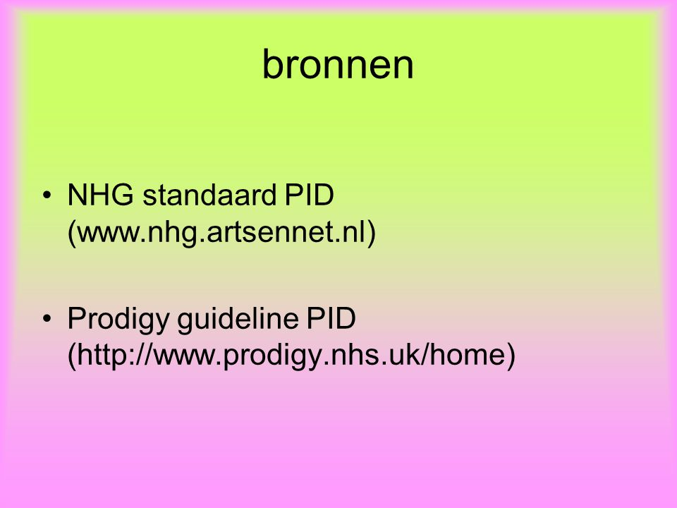 bronnen NHG standaard PID (www.nhg.artsennet.nl) Prodigy guideline PID (http://www.prodigy.nhs.uk/home)