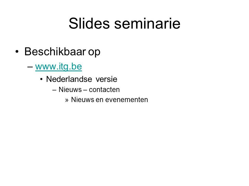 Slides seminarie Beschikbaar op –www.itg.bewww.itg.be Nederlandse versie –Nieuws – contacten »Nieuws en evenementen