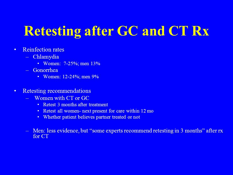 Retesting after GC and CT Rx Reinfection rates –Chlamydia Women: 7-25%; men 13% –Gonorrhea Women: 12-24%; men 9% Retesting recommendations – Women with CT or GC Retest 3 months after treatment Retest all women- next present for care within 12 mo Whether patient believes partner treated or not –Men: less evidence, but some experts recommend retesting in 3 months after rx for CT