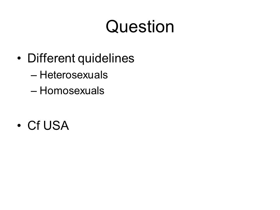 Question Different quidelines –Heterosexuals –Homosexuals Cf USA