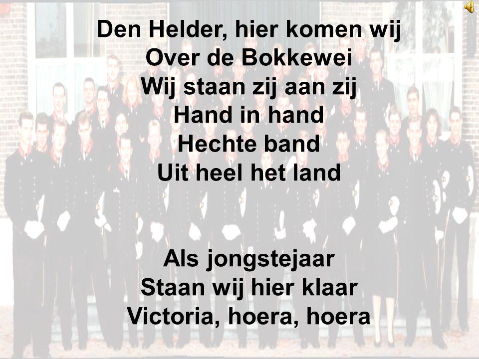 Den Helder, hier komen wij Over de Bokkewei Wij staan zij aan zij Hand in hand Hechte band Uit heel het land Als jongstejaar Staan wij hier klaar Victoria, hoera, hoera