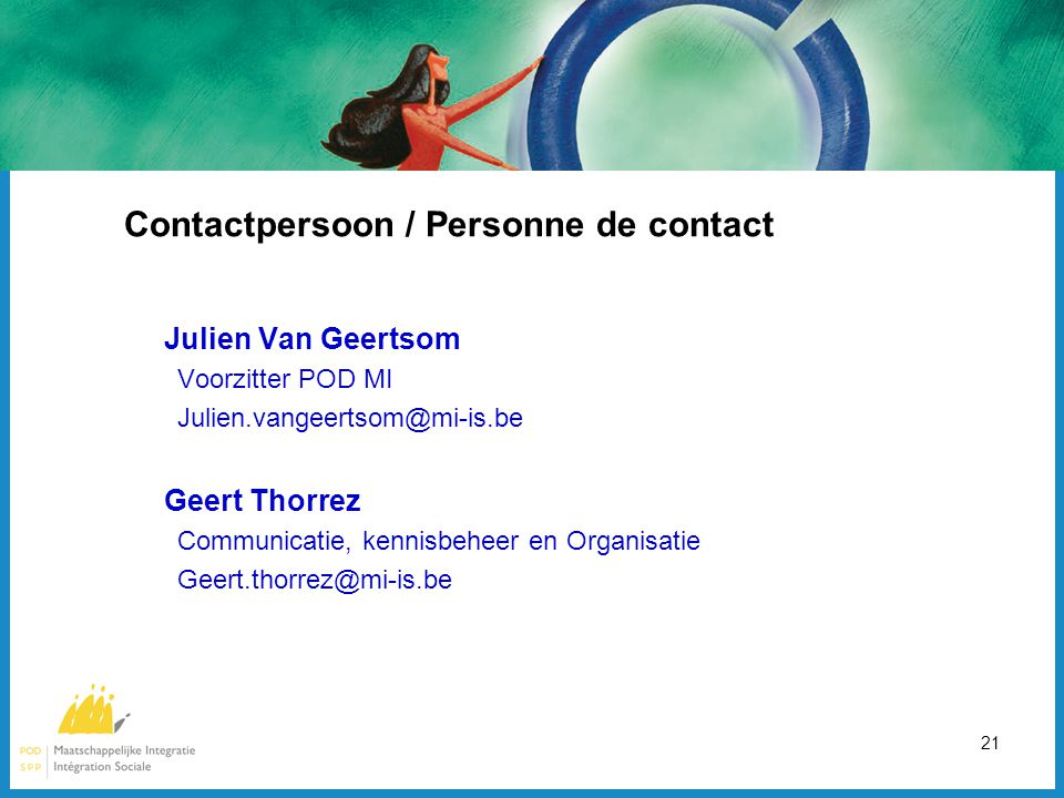 21 Contactpersoon / Personne de contact Julien Van Geertsom Voorzitter POD MI Julien.vangeertsom@mi-is.be Geert Thorrez Communicatie, kennisbeheer en Organisatie Geert.thorrez@mi-is.be